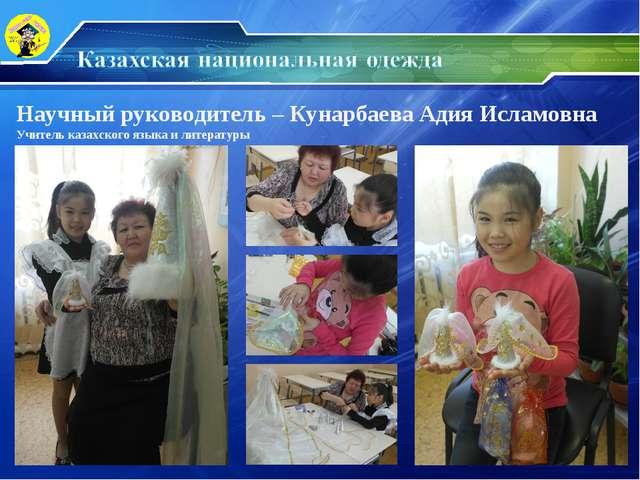 Научный руководитель – Кунарбаева Адия Исламовна Учитель казахского языка и л...