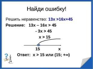 Найди ошибку! Решить неравенство: 13х >16х+45 Решение: 13х – 16х > 45 - 3х >