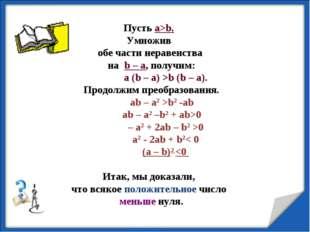 Пусть а>b. Умножив обе части неравенства на b – а, получим: а (b – а) >b (b