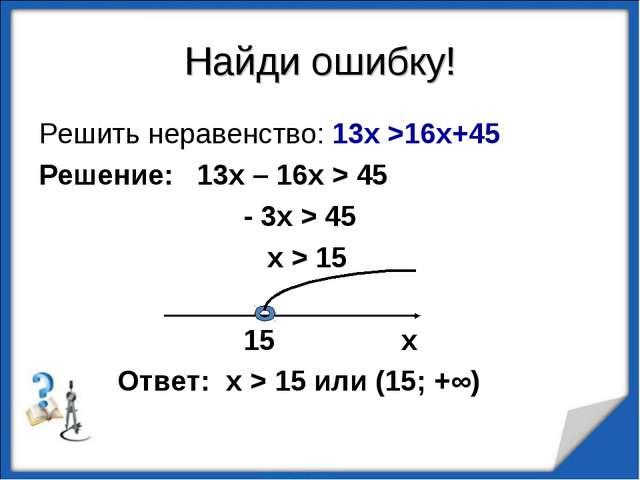 Найди ошибку! Решить неравенство: 13х >16х+45 Решение: 13х – 16х > 45 - 3х >...