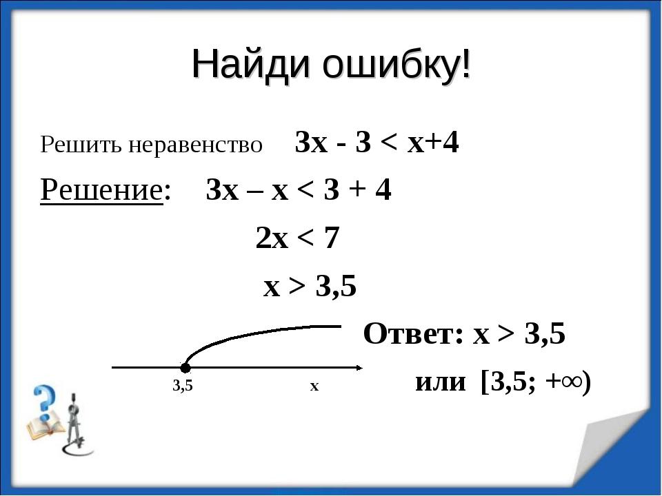 Найди ошибку! Решить неравенство 3х - 3 < х+4 Решение: 3х – х < 3 + 4 2х < 7...
