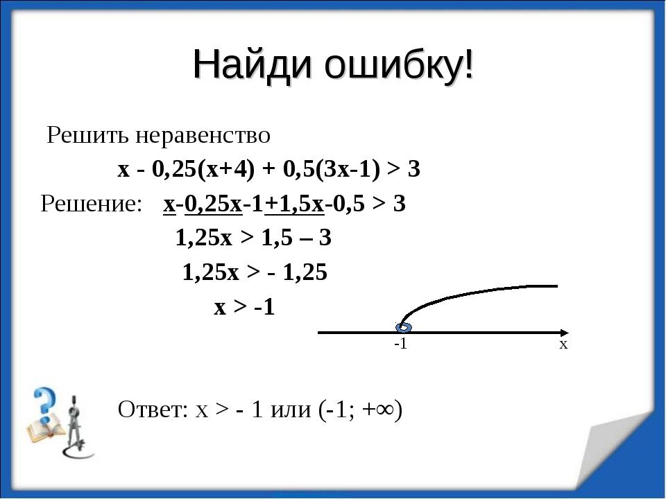 Найди ошибку! Решить неравенство х - 0,25(х+4) + 0,5(3х-1) > 3 Решение: х-0,2...