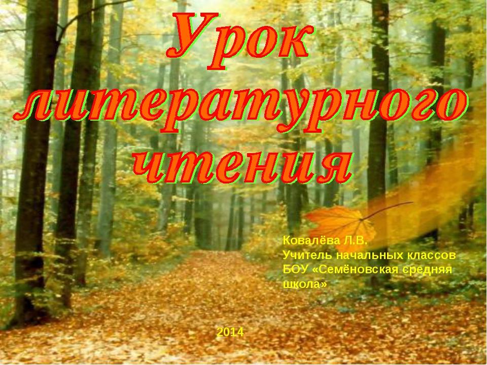 2014 Ковалёва Л.В. Учитель начальных классов БОУ «Семёновская средняя школа»