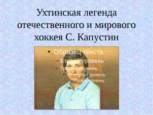 Ухтинская легенда отечественного и мирового хоккея С. Капустин