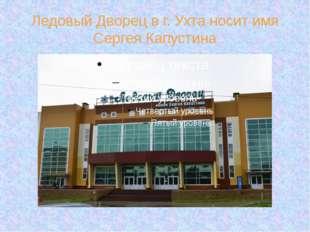 Ледовый Дворец в г. Ухта носит имя Сергея Капустина