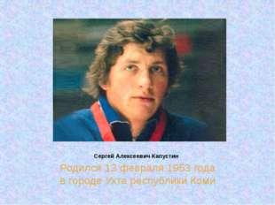 Сергей Алексеевич Капустин Родился 13 февраля 1953 года в городе Ухта республ
