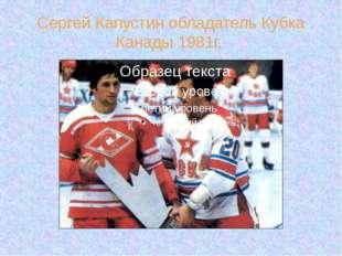 Сергей Капустин обладатель Кубка Канады 1981г.