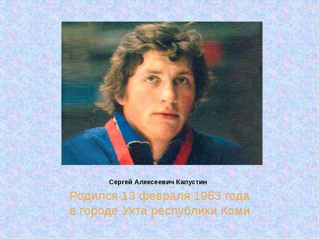 Сергей Алексеевич Капустин Родился 13 февраля 1953 года в городе Ухта республ...