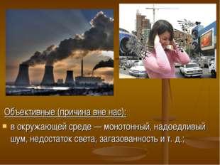 Объективные (причина вне нас): в окружающей среде — монотонный, надоедливый