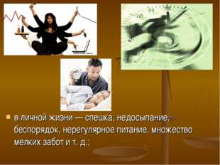 в личной жизни — спешка, недосыпание, беспорядок, нерегулярное питание, множе