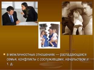 в межличностных отношениях — распадающаяся семья, конфликты с сослуживцами, н