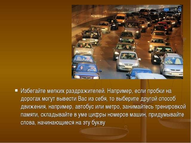 Избегайте мелких раздражителей. Например, если пробки на дорогах могут вывест...