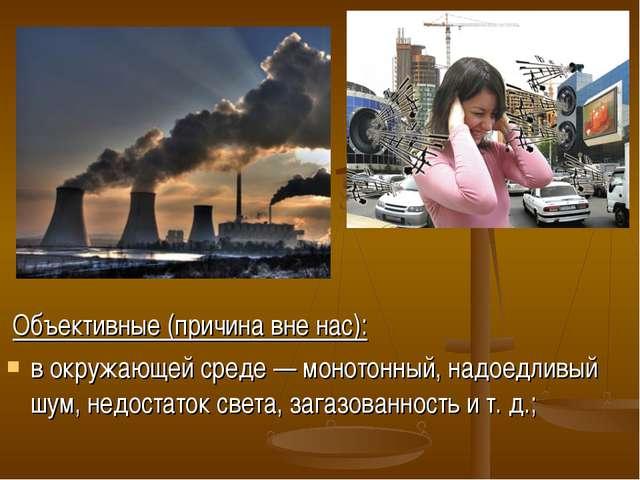 Объективные (причина вне нас): в окружающей среде — монотонный, надоедливый...