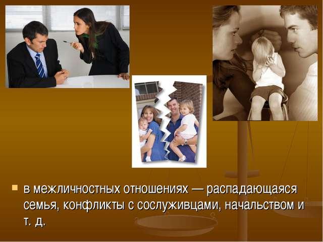 в межличностных отношениях — распадающаяся семья, конфликты с сослуживцами, н...