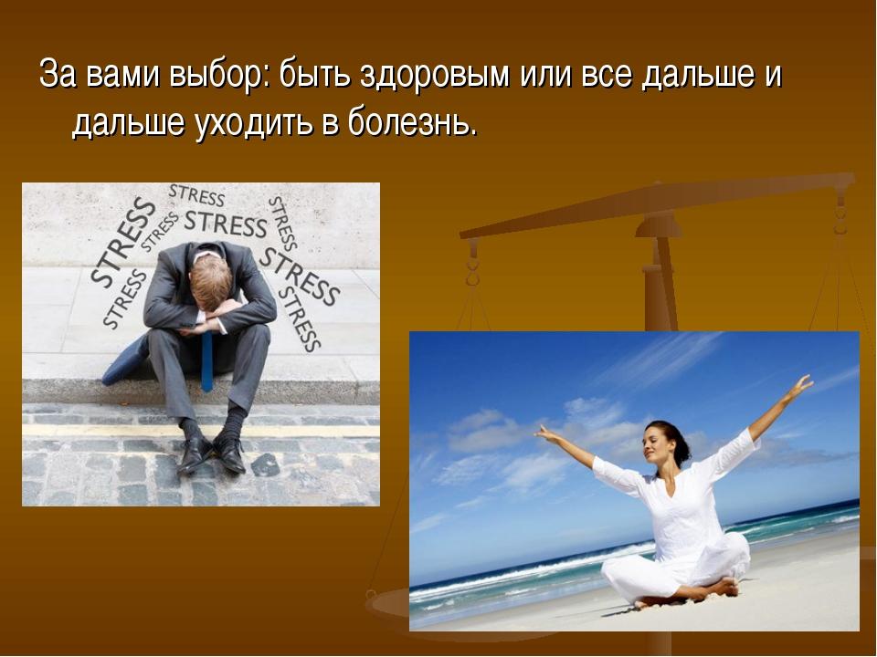 За вами выбор: быть здоровым или все дальше и дальше уходить в болезнь.