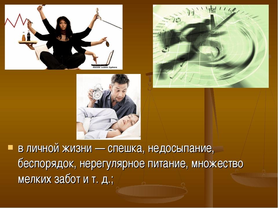 в личной жизни — спешка, недосыпание, беспорядок, нерегулярное питание, множе...