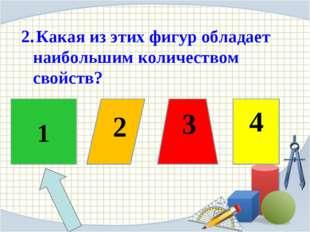 2 3 4 2. Какая из этих фигур обладает наибольшим количеством свойств?  1