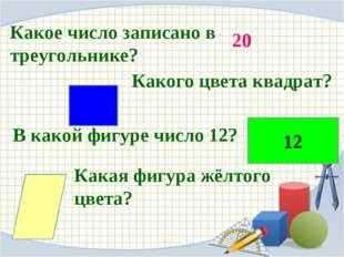 Какое число записано в треугольнике? Какого цвета квадрат? В какой фигуре чис