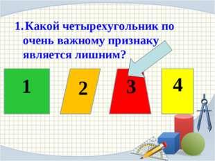 1 2 3 4 1. Какой четырехугольник по очень важному признаку является лишним?