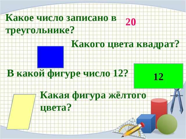 Какое число записано в треугольнике? Какого цвета квадрат? В какой фигуре чис...