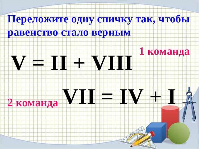 Переложите одну спичку так, чтобы равенство стало верным V = II + VIII 1 кома...