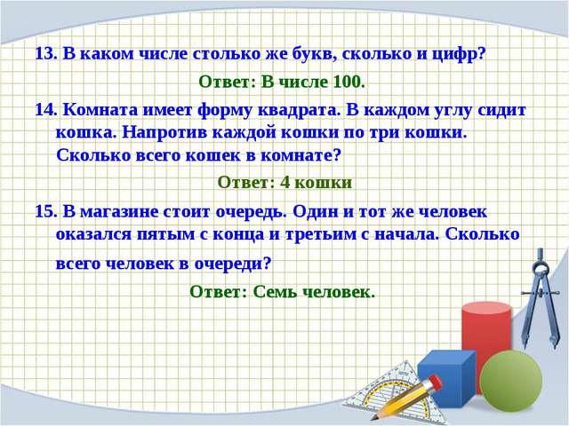 13. В каком числе столько же букв, сколько и цифр? Ответ: В числе 100. 14. Ко...