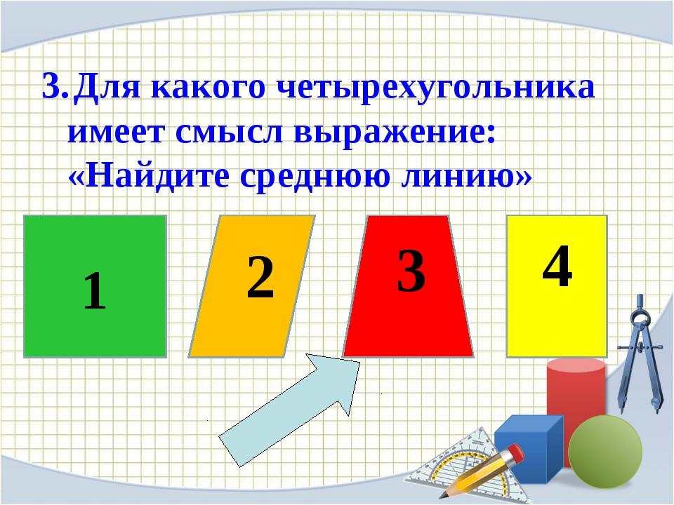 2 3 4 3. Для какого четырехугольника имеет смысл выражение: «Найдите среднюю...