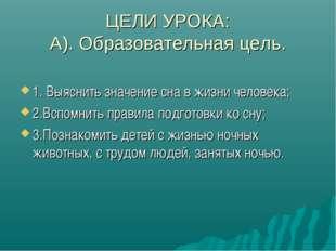 ЦЕЛИ УРОКА: А). Образовательная цель. 1. Выяснить значение сна в жизни челове