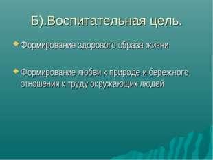 Б).Воспитательная цель. Формирование здорового образа жизни Формирование любв