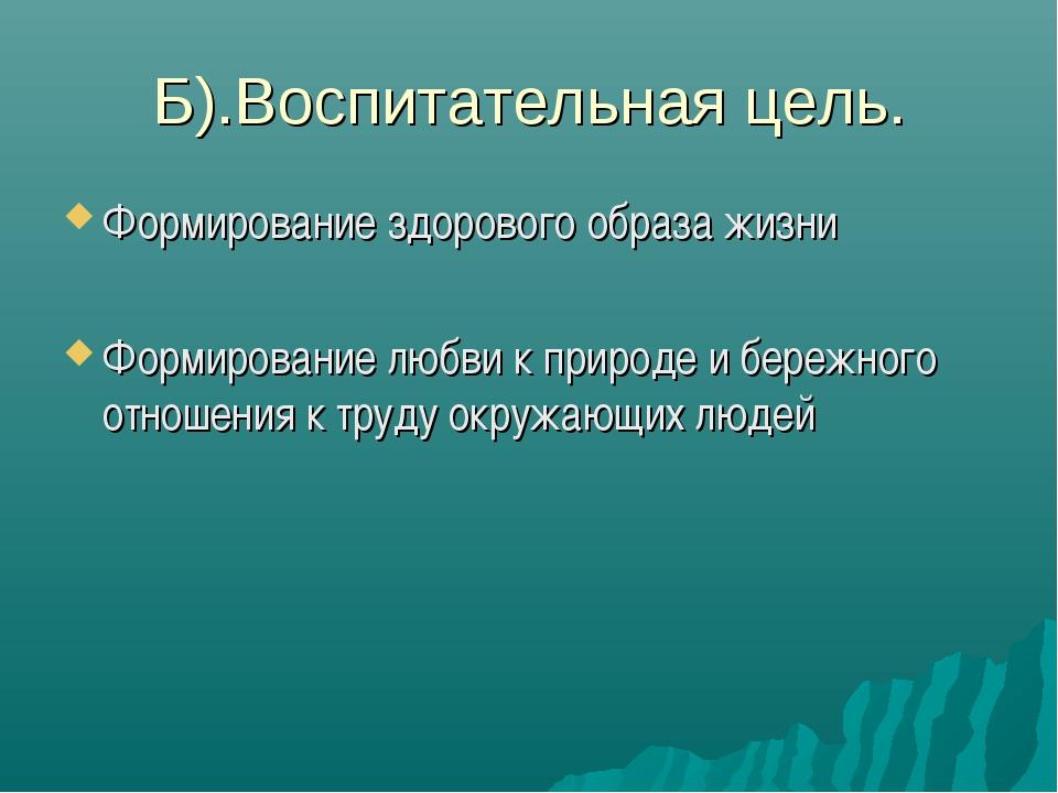 Б).Воспитательная цель. Формирование здорового образа жизни Формирование любв...