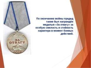 По окончанию войны прадед также был награждён медалью «За отвагу» за особую с