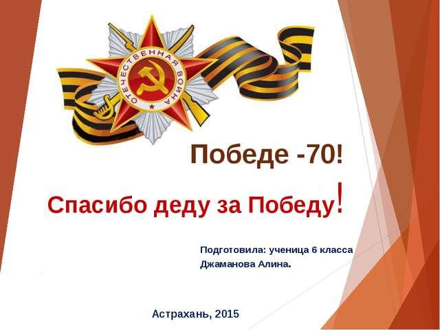 Подготовила: ученица 6 класса Джаманова Алина. Спасибо деду за Победу! Астрах...