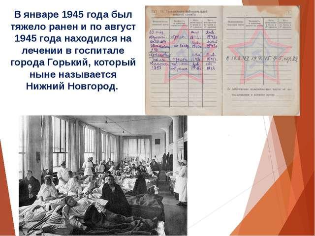 В январе 1945 года был тяжело ранен и по август 1945 года находился на лечени...