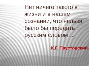 К.Г. Паустовский Нет ничего такого в жизни и в нашем сознании, что нельзя бы