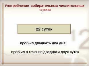 22 суток Употребление собирательных числительных в речи пробыл двадцать два д