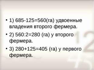1) 685-125=560(га) удвоенные владения второго фермера. 2) 560:2=280 (га) у вт
