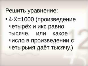 Решить уравнение: 4∙Х=1000 (произведение четырёх и икс равно тысяче, или како