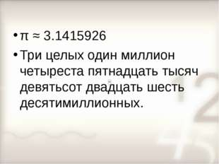 π ≈ 3.1415926 Три целых один миллион четыреста пятнадцать тысяч девятьсот два