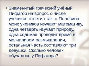 Знаменитый греческий учёный Пифагор на вопрос о числе учеников ответил так: «