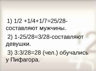 1) 1/2 +1/4+1/7=25/28-составляют мужчины. 2) 1-25/28=3/28-составляют девушки
