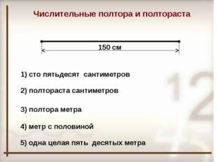 150 см Числительные полтора и полтораста 1) сто пятьдесят сантиметров 2) пол