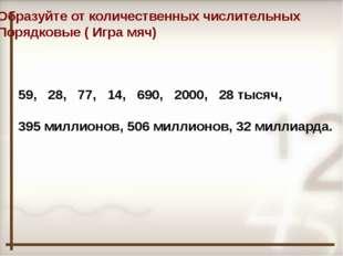 Образуйте от количественных числительных Порядковые ( Игра мяч) 59, 28, 77, 1