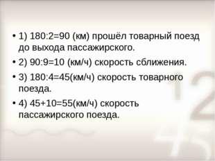 1) 180:2=90 (км) прошёл товарный поезд до выхода пассажирского. 2) 90:9=10 (к