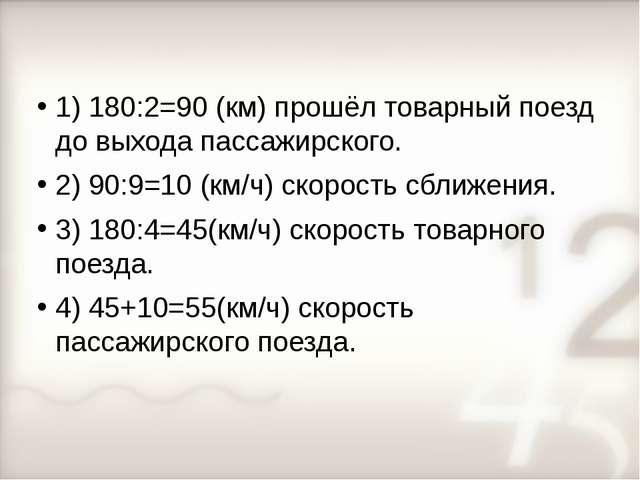 1) 180:2=90 (км) прошёл товарный поезд до выхода пассажирского. 2) 90:9=10 (к...