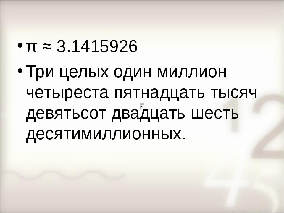 π ≈ 3.1415926 Три целых один миллион четыреста пятнадцать тысяч девятьсот два...