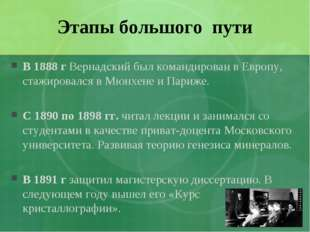 Этапы большого пути В 1888 г Вернадский был командирован в Европу, стажировал