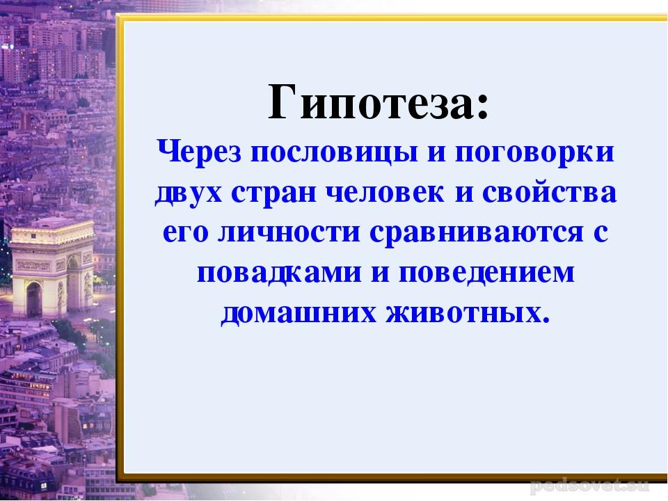 Гипотеза: Через пословицы и поговорки двух стран человек и свойства его лично...