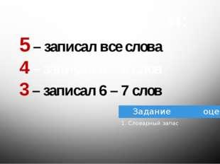 Оцените себя: 5 – записал все слова 4 – записал 8 – 9 слов 3 – записал 6 – 7
