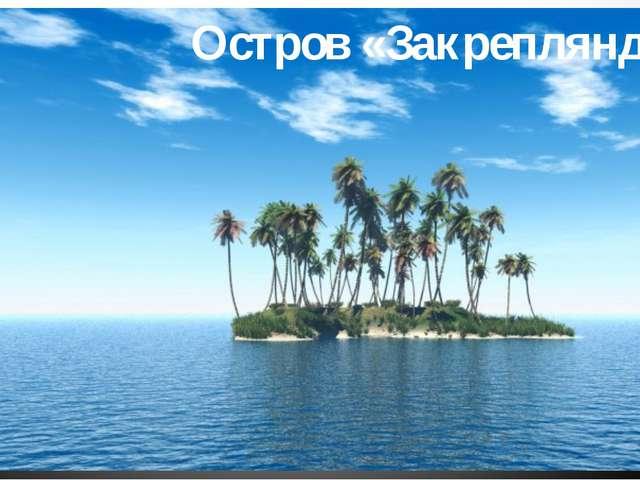 Остров «Закрепляндия»