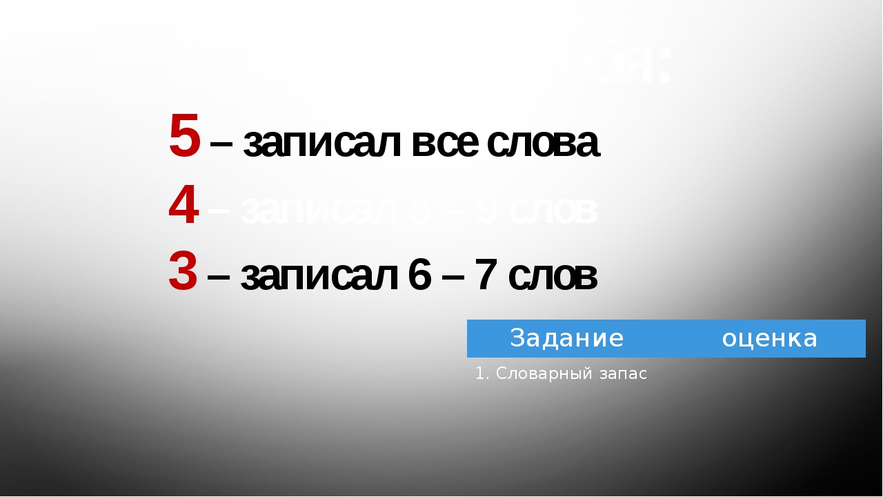 Оцените себя: 5 – записал все слова 4 – записал 8 – 9 слов 3 – записал 6 – 7...